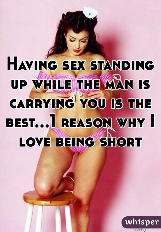 Having sex standing up while the man is carrying you is the best...1 reason why I love being short
