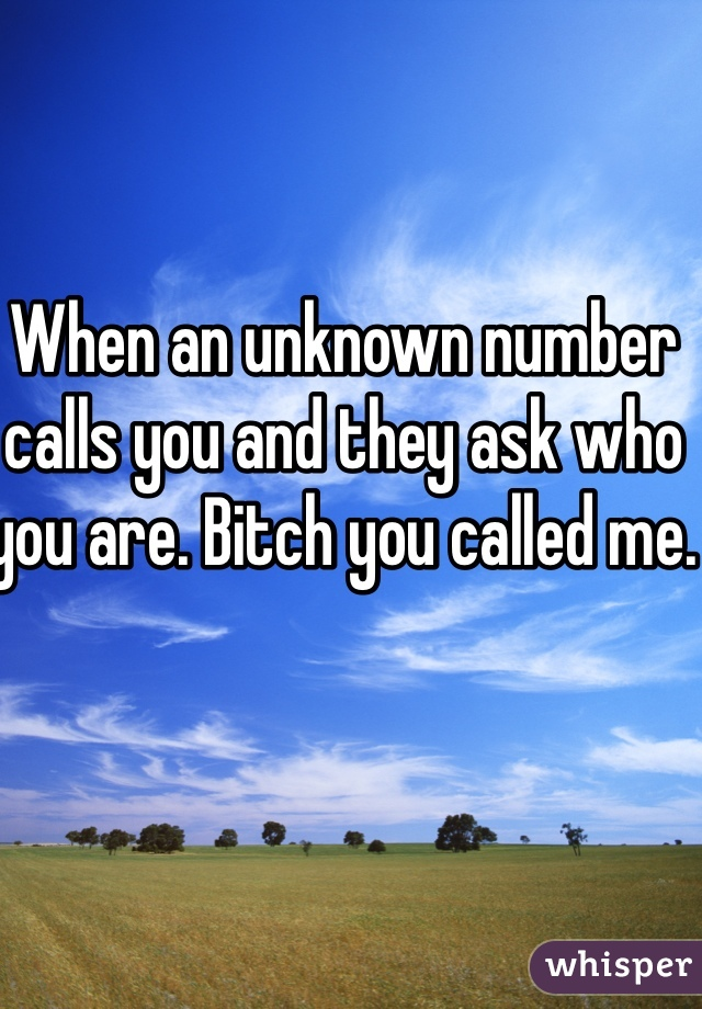 When an unknown number calls you and they ask who you are. Bitch you called me.