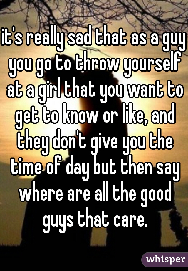 it's really sad that as a guy you go to throw yourself at a girl that you want to get to know or like, and they don't give you the time of day but then say where are all the good guys that care.