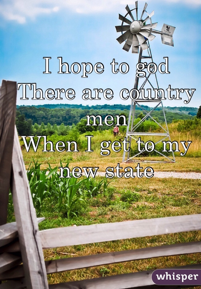 I hope to god There are country men  When I get to my new state