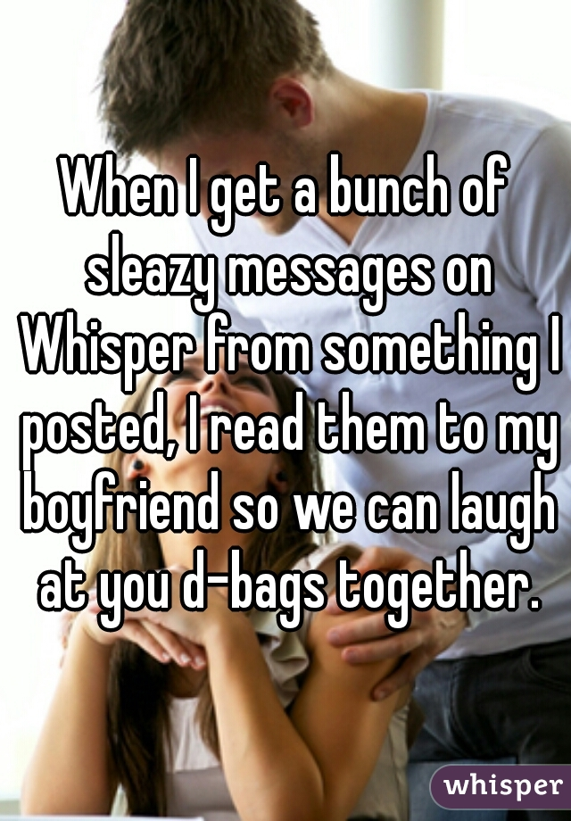 When I get a bunch of sleazy messages on Whisper from something I posted, I read them to my boyfriend so we can laugh at you d-bags together.