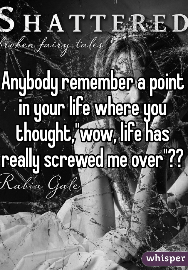 "Anybody remember a point in your life where you thought,""wow, life has really screwed me over""??"