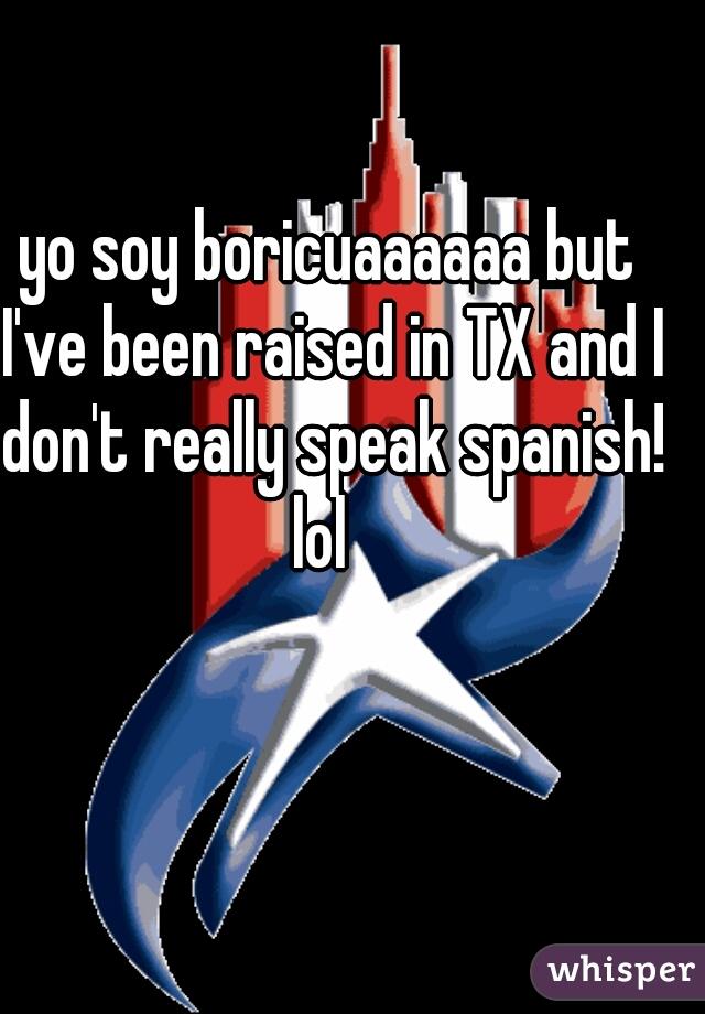 yo soy boricuaaaaaa but I've been raised in TX and I don't really speak spanish! lol