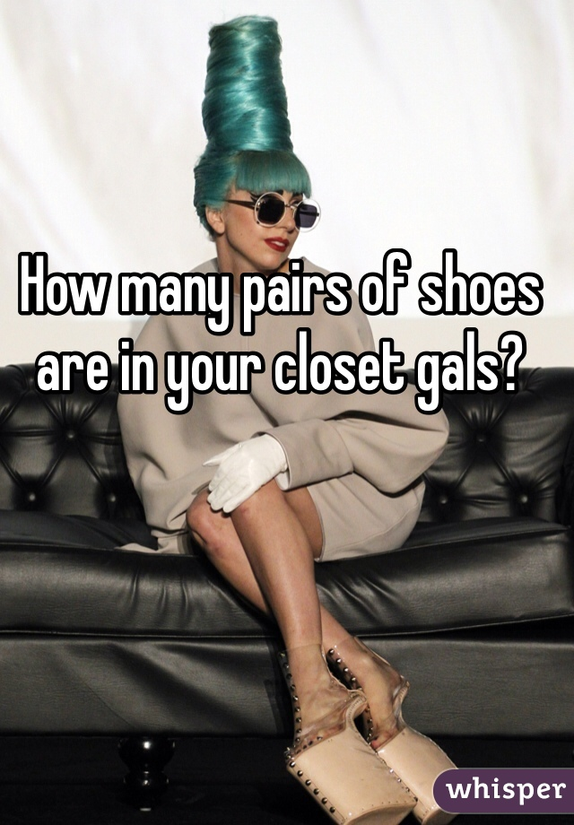 How many pairs of shoes are in your closet gals?