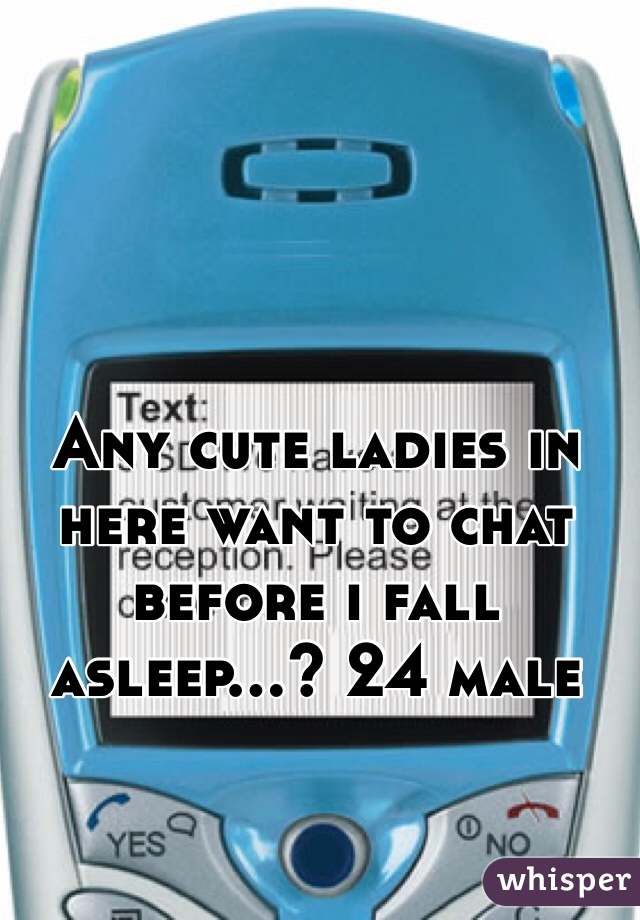 Any cute ladies in here want to chat before i fall asleep...? 24 male