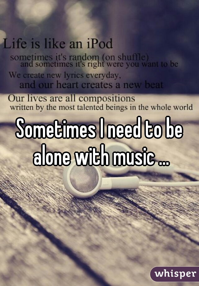 Sometimes I need to be alone with music ...