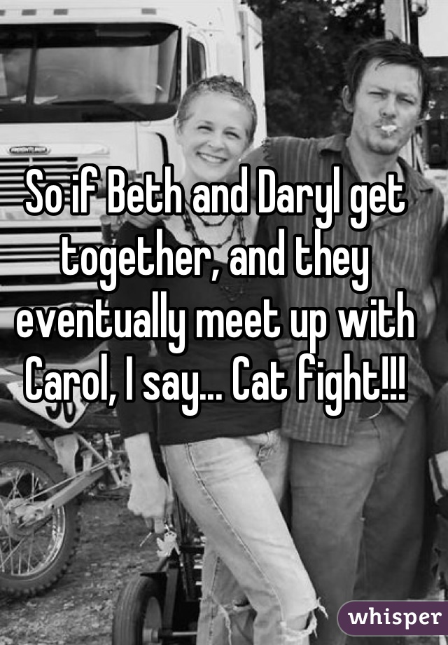 So if Beth and Daryl get together, and they eventually meet up with Carol, I say... Cat fight!!!