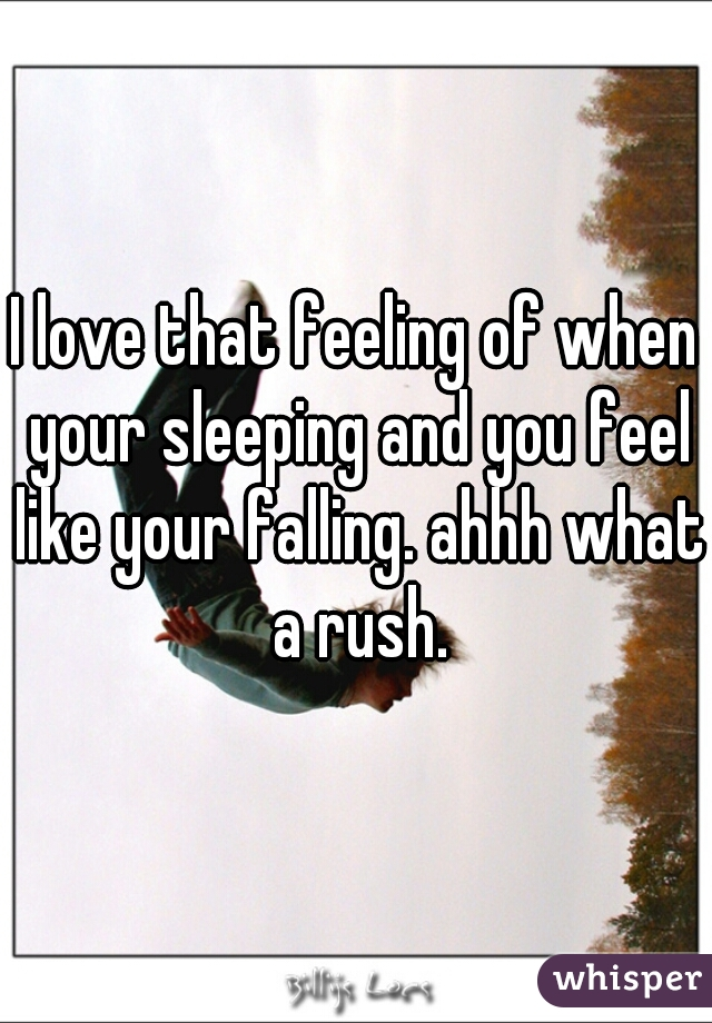 I love that feeling of when your sleeping and you feel like your falling. ahhh what a rush.