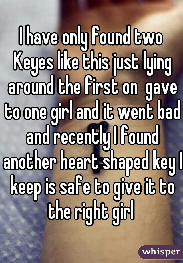 I have only found two Keyes like this just lying around the first on  gave to one girl and it went bad and recently I found another heart shaped key I keep is safe to give it to the right girl
