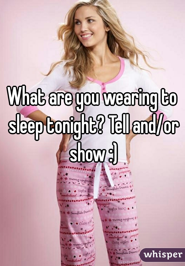 What are you wearing to sleep tonight? Tell and/or show :)