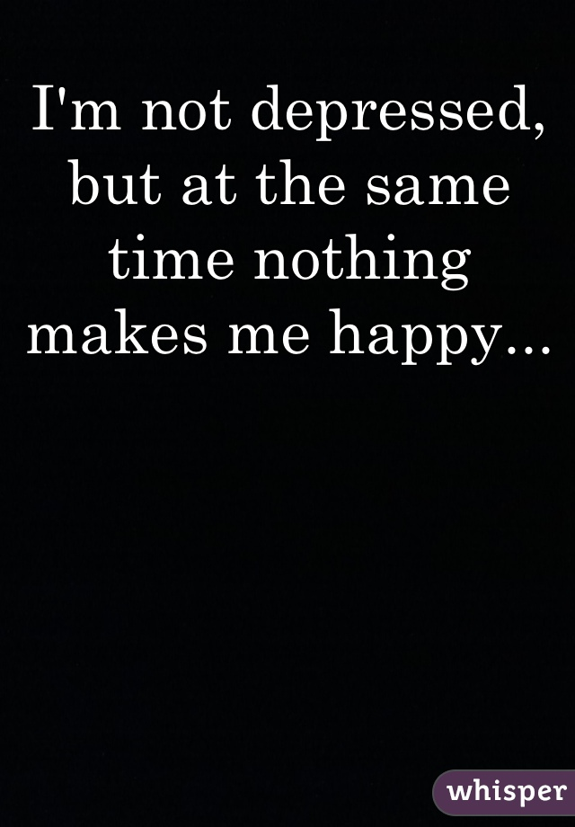 I'm not depressed, but at the same time nothing makes me happy...