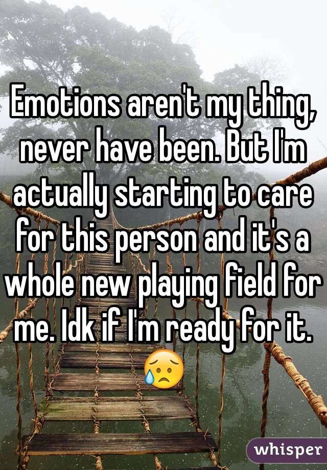 Emotions aren't my thing, never have been. But I'm actually starting to care for this person and it's a whole new playing field for me. Idk if I'm ready for it. 😥