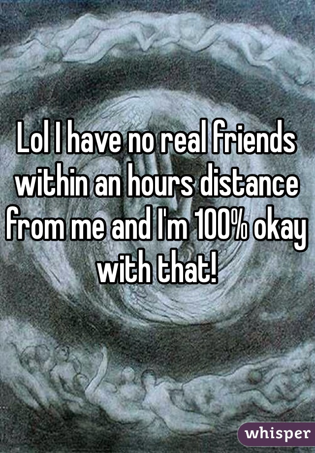 Lol I have no real friends within an hours distance from me and I'm 100% okay with that!