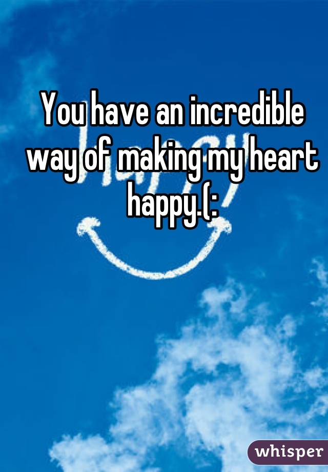 You have an incredible way of making my heart happy.(: