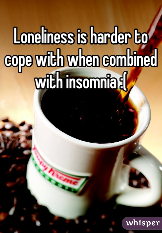 Loneliness is harder to cope with when combined with insomnia :(