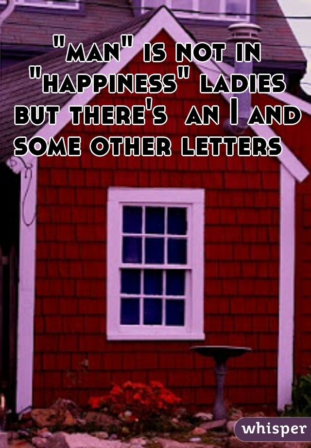 """""""man"""" is not in """"happiness"""" ladies but there's  an I and some other letters"""