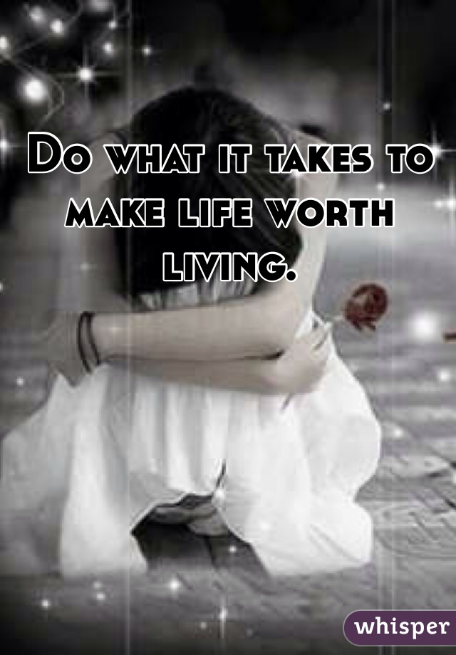 Do what it takes to make life worth living.
