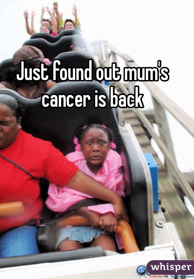 Just found out mum's cancer is back