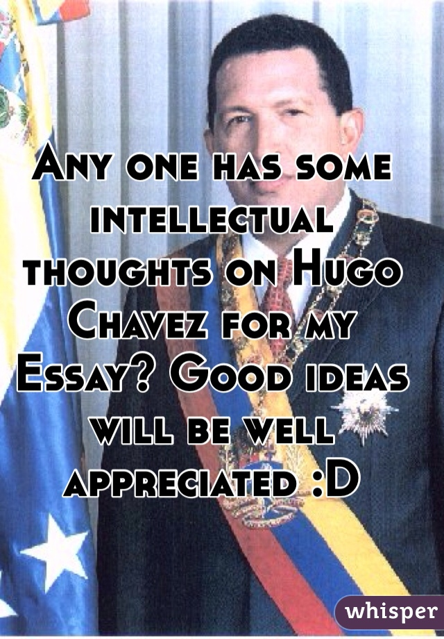 Any one has some intellectual thoughts on Hugo Chavez for my Essay? Good ideas will be well appreciated :D