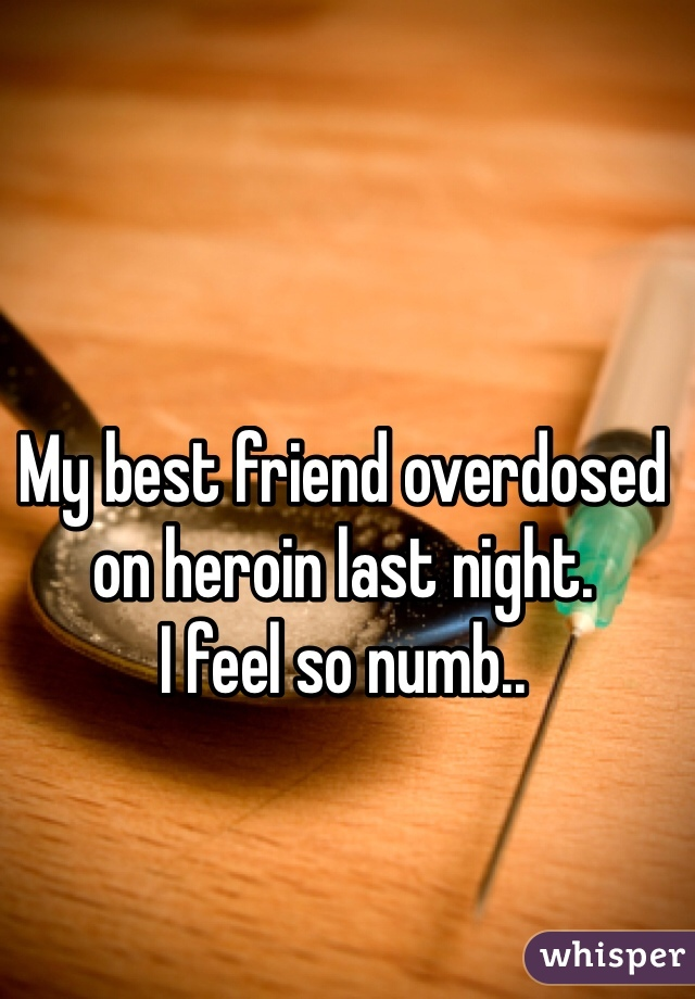 My best friend overdosed on heroin last night.  I feel so numb..