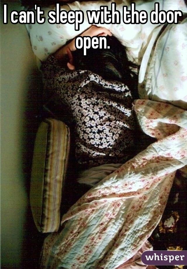 I can't sleep with the door open.