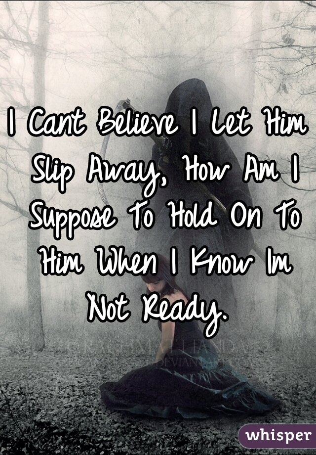 I Cant Believe I Let Him Slip Away, How Am I Suppose To Hold On To Him When I Know Im Not Ready.