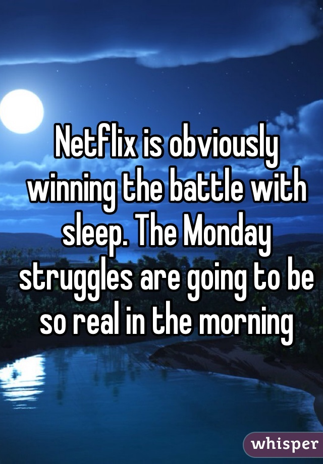 Netflix is obviously winning the battle with sleep. The Monday struggles are going to be so real in the morning
