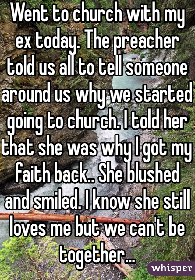 Went to church with my ex today. The preacher told us all to tell someone around us why we started going to church. I told her that she was why I got my faith back.. She blushed and smiled. I know she still loves me but we can't be together...