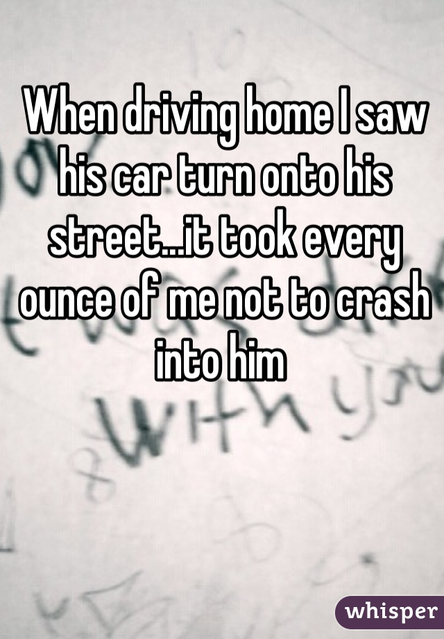 When driving home I saw his car turn onto his street...it took every ounce of me not to crash into him