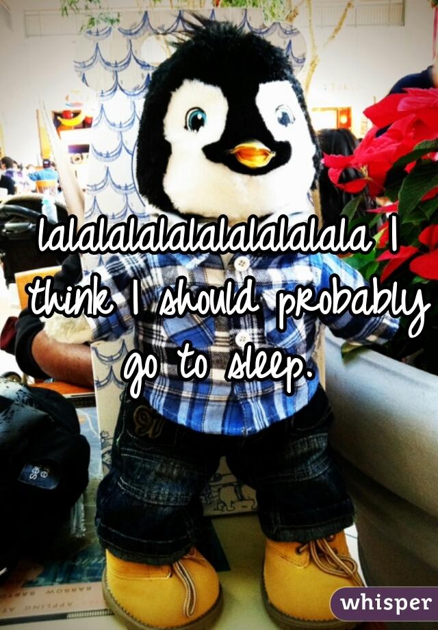 lalalalalalalalalalala I think I should probably go to sleep.