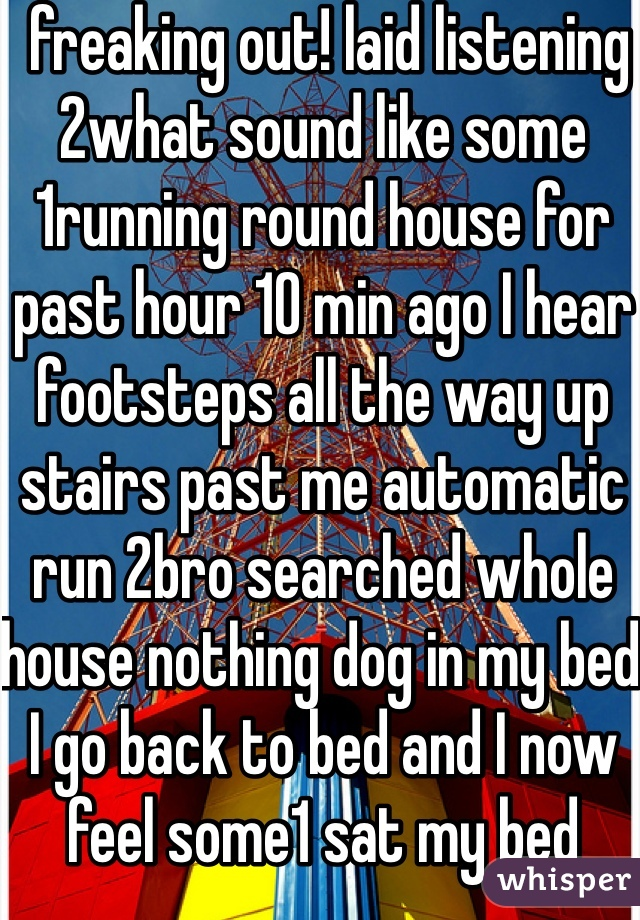 freaking out! laid listening 2what sound like some 1running round house for past hour 10 min ago I hear footsteps all the way up stairs past me automatic run 2bro searched whole house nothing dog in my bed I go back to bed and I now feel some1 sat my bed