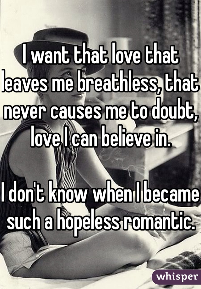 I want that love that leaves me breathless, that never causes me to doubt, love I can believe in.   I don't know when I became such a hopeless romantic.