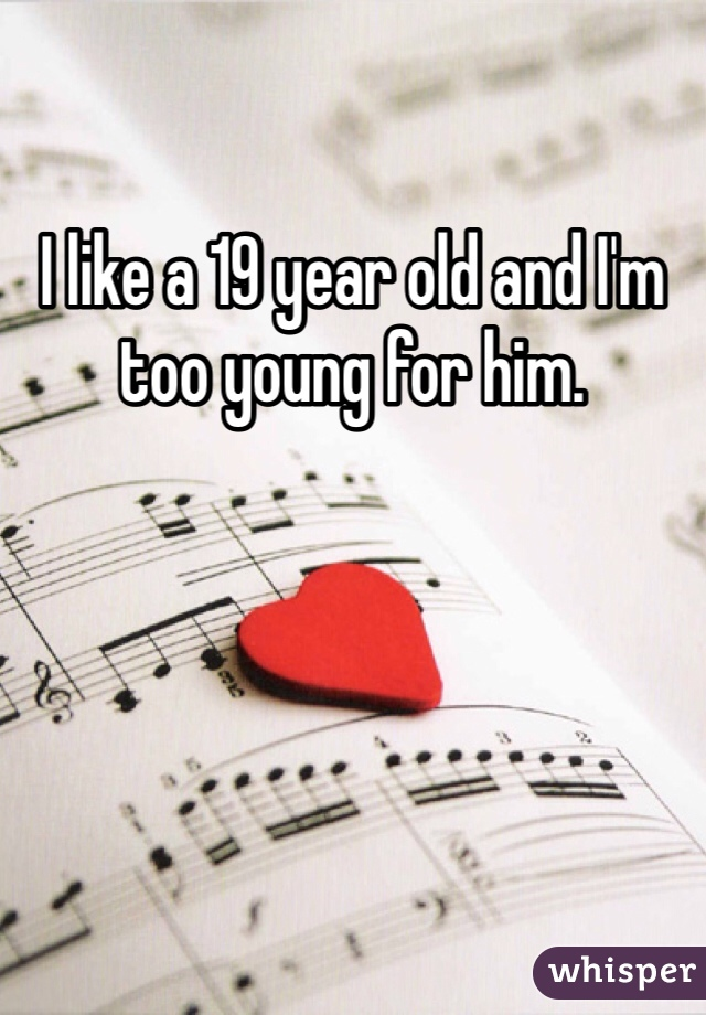 I like a 19 year old and I'm too young for him.