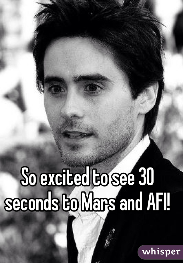 So excited to see 30 seconds to Mars and AFI!
