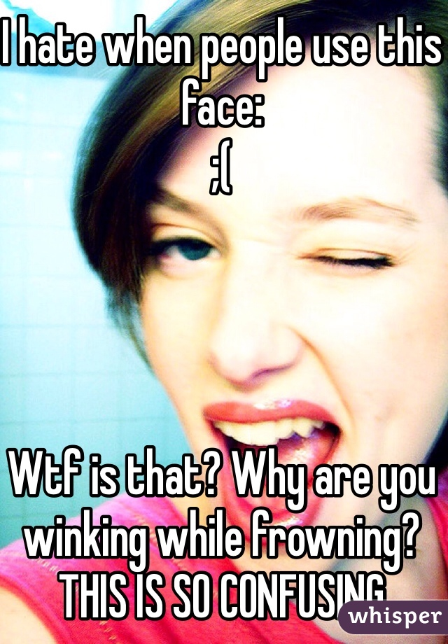 I hate when people use this face: ;(     Wtf is that? Why are you winking while frowning?  THIS IS SO CONFUSING