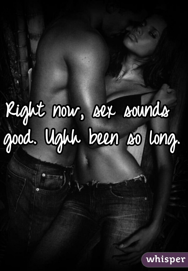 Right now, sex sounds good. Ughh been so long.