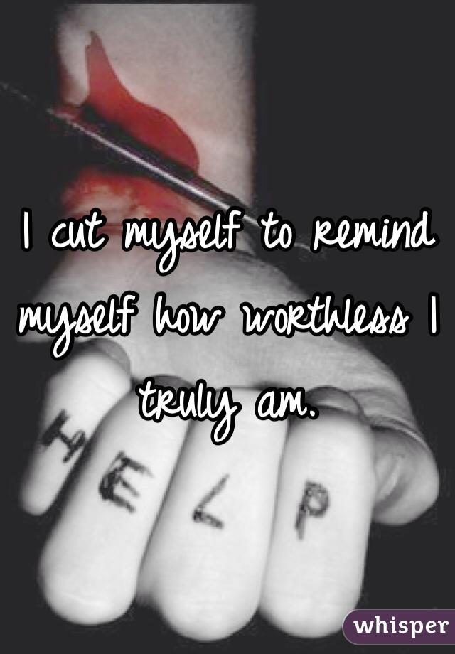 I cut myself to remind myself how worthless I truly am.