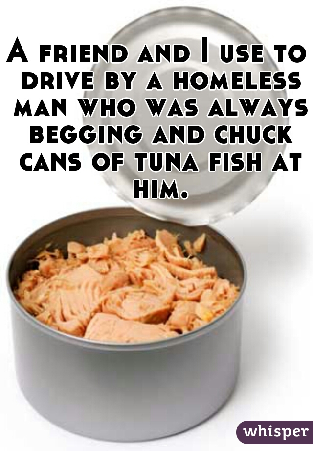 A friend and I use to drive by a homeless man who was always begging and chuck cans of tuna fish at him.