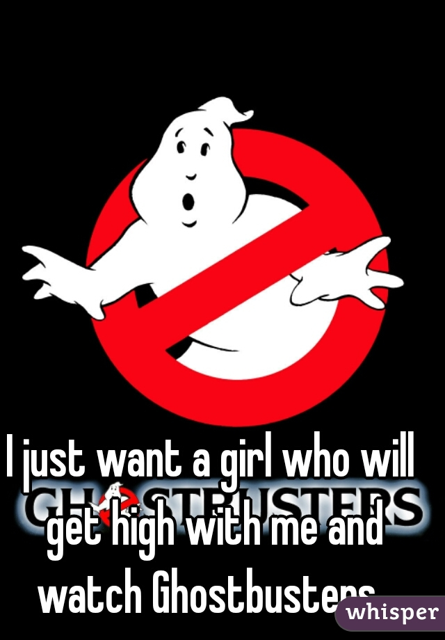 I just want a girl who will get high with me and watch Ghostbusters.