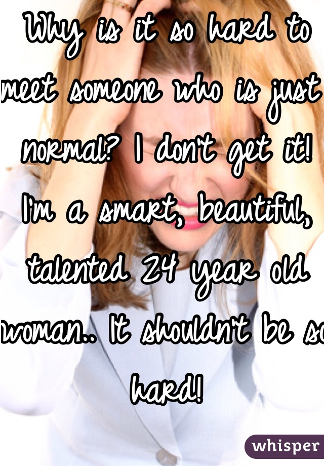 Why is it so hard to meet someone who is just normal? I don't get it! I'm a smart, beautiful, talented 24 year old woman.. It shouldn't be so hard!