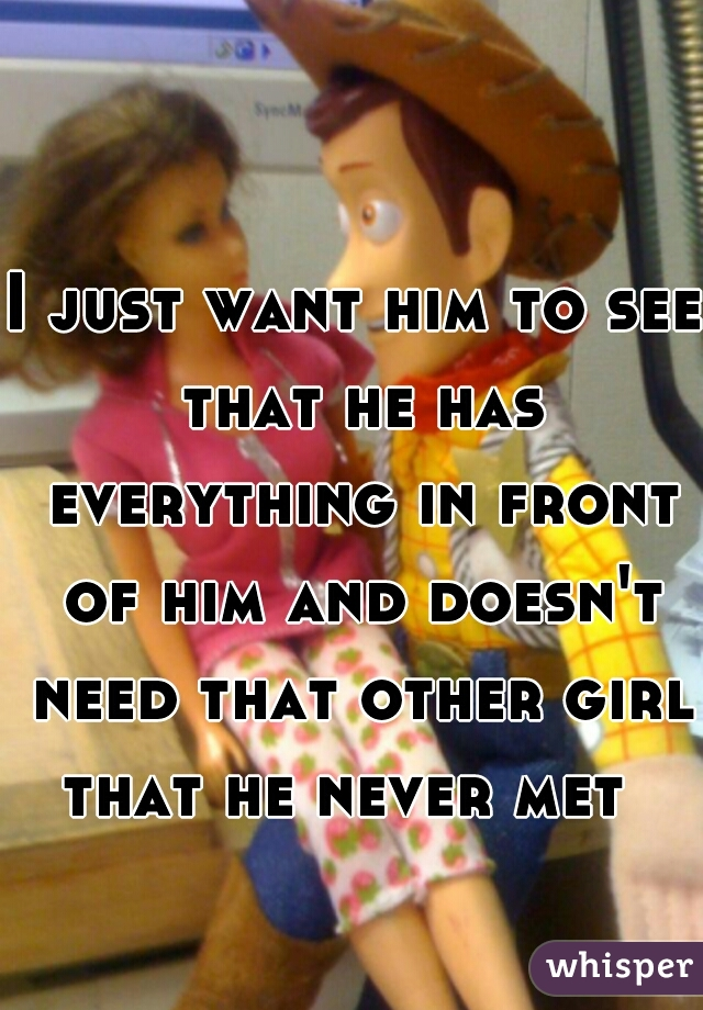 I just want him to see that he has everything in front of him and doesn't need that other girl that he never met