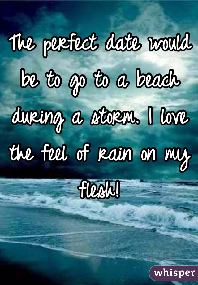 The perfect date would be to go to a beach during a storm. I love the feel of rain on my flesh!