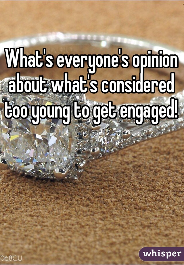 What's everyone's opinion about what's considered too young to get engaged!
