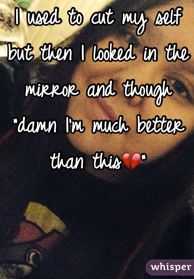 """I used to cut my self but then I looked in the mirror and though """"damn I'm much better than this💔"""""""