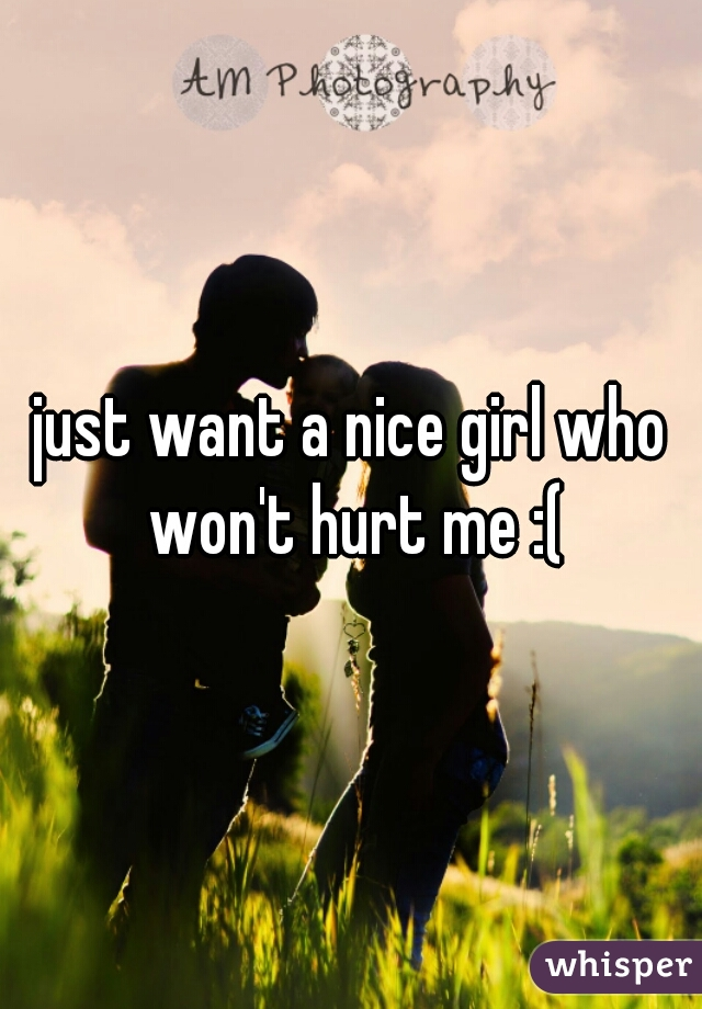 just want a nice girl who won't hurt me :(