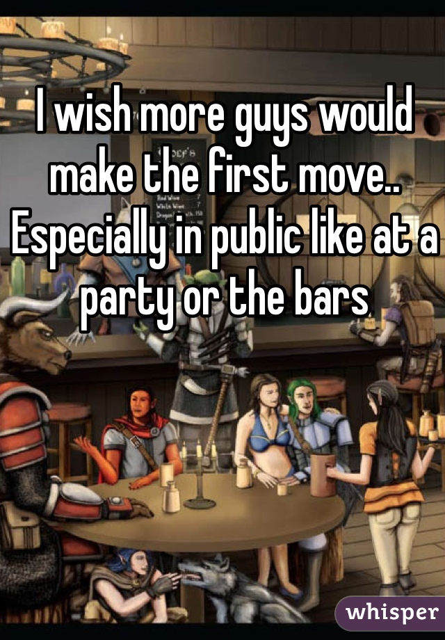 I wish more guys would make the first move..  Especially in public like at a party or the bars