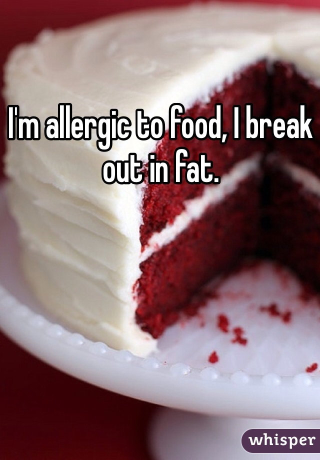 I'm allergic to food, I break out in fat.