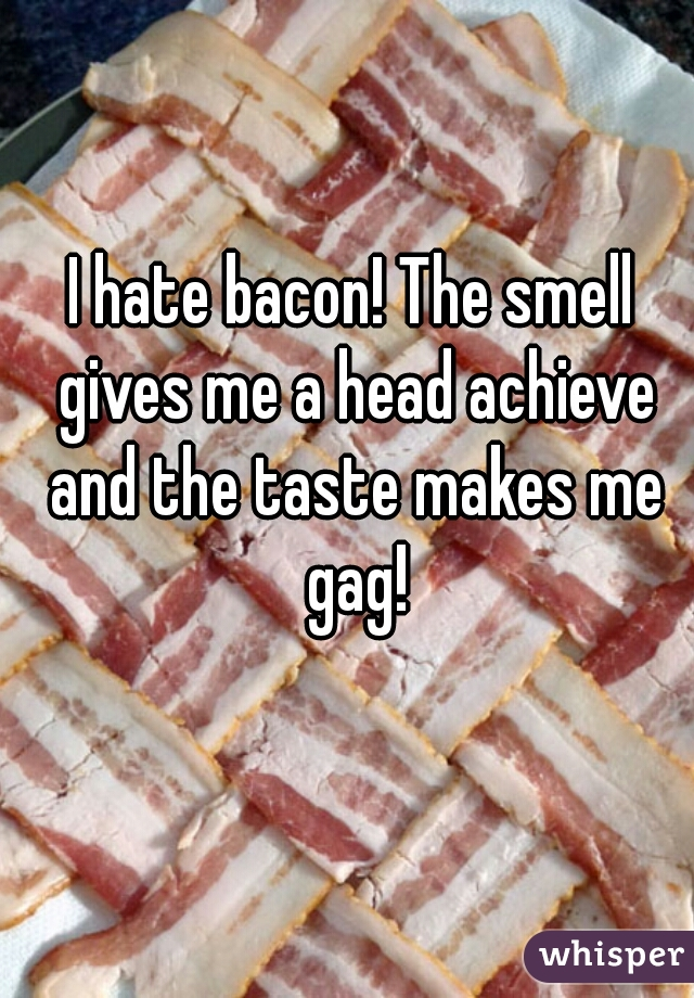 I hate bacon! The smell gives me a head achieve and the taste makes me gag!