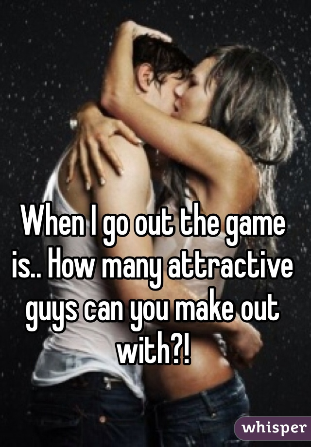 When I go out the game is.. How many attractive guys can you make out with?!