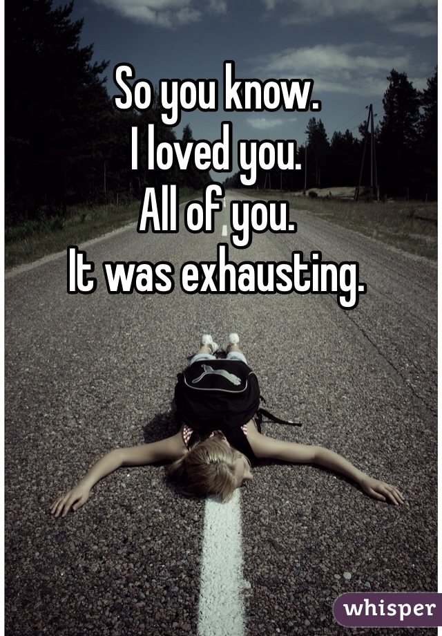 So you know.  I loved you. All of you. It was exhausting.